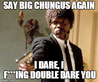Say That Again I Dare You |  SAY BIG CHUNGUS AGAIN; I DARE, I F***ING DOUBLE DARE YOU | image tagged in memes,say that again i dare you | made w/ Imgflip meme maker