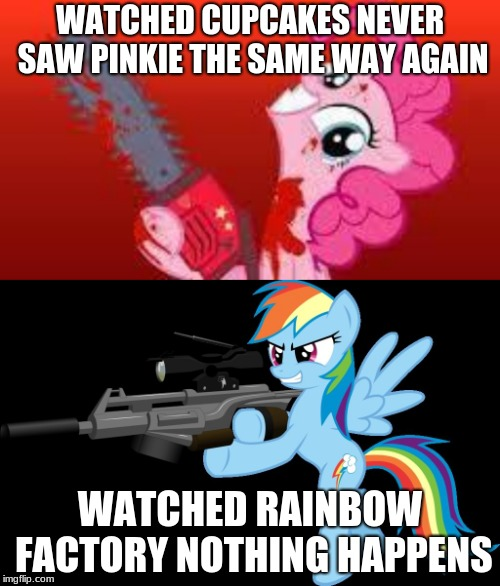 WATCHED CUPCAKES NEVER SAW PINKIE THE SAME WAY AGAIN WATCHED RAINBOW FACTORY NOTHING HAPPENS | image tagged in scary mlp,gunning rainbow dash | made w/ Imgflip meme maker