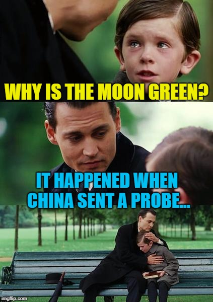 Finding Neverland Meme | WHY IS THE MOON GREEN? IT HAPPENED WHEN CHINA SENT A PROBE... | image tagged in memes,finding neverland | made w/ Imgflip meme maker