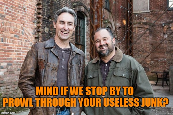 american pickers | MIND IF WE STOP BY TO PROWL THROUGH YOUR USELESS JUNK? | image tagged in american pickers | made w/ Imgflip meme maker