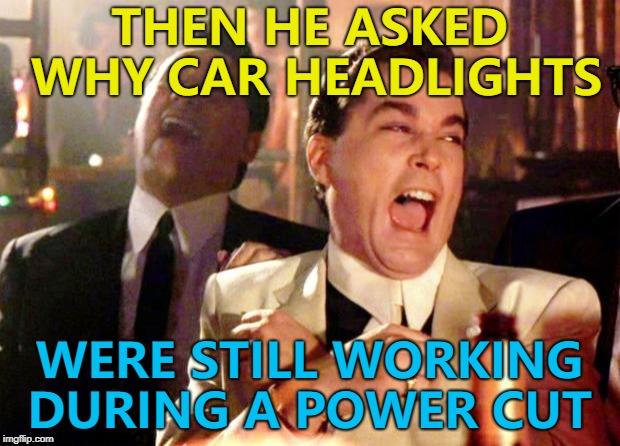 It was He-Man's car - he has the power... :) | THEN HE ASKED WHY CAR HEADLIGHTS WERE STILL WORKING DURING A POWER CUT | image tagged in goodfellas laugh,memes,power cut,cars | made w/ Imgflip meme maker