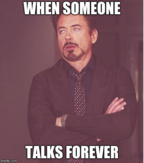 Face You Make Robert Downey Jr | WHEN SOMEONE TALKS FOREVER | image tagged in memes,face you make robert downey jr | made w/ Imgflip meme maker