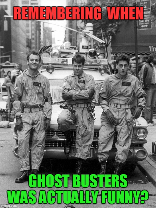 new gb sux | REMEMBERING  WHEN GHOST BUSTERS WAS ACTUALLY FUNNY? | image tagged in ghostbusters,comedian | made w/ Imgflip meme maker