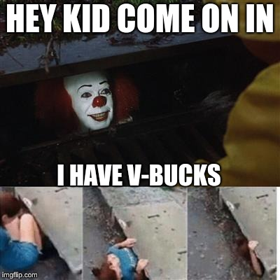 Kids these days | HEY KID COME ON IN I HAVE V-BUCKS | image tagged in pennywise in sewer,v-bucks,fortnite,kids these days | made w/ Imgflip meme maker