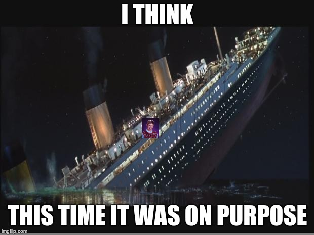 Titanic Sinking | I THINK THIS TIME IT WAS ON PURPOSE | image tagged in titanic sinking | made w/ Imgflip meme maker