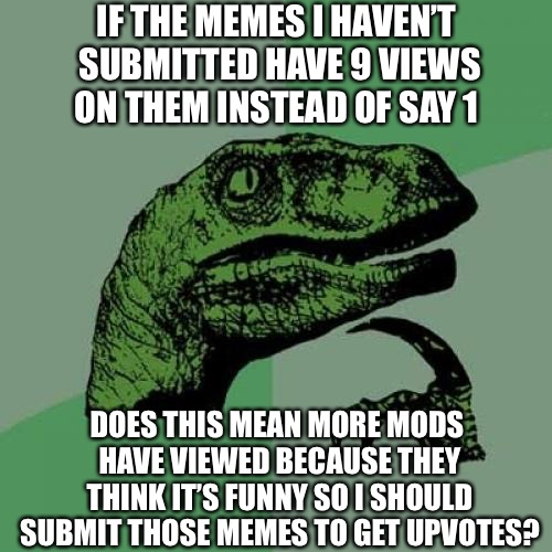 I Wonder...Probably Not | IF THE MEMES I HAVEN'T SUBMITTED HAVE 9 VIEWS ON THEM INSTEAD OF SAY 1 DOES THIS MEAN MORE MODS HAVE VIEWED BECAUSE THEY THINK IT'S FUNNY SO | image tagged in memes,philosoraptor,imgflip,questions,imgflip mods,funny | made w/ Imgflip meme maker