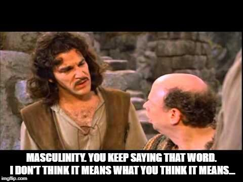 Inigo Montoya |  MASCULINITY. YOU KEEP SAYING THAT WORD. I DON'T THINK IT MEANS WHAT YOU THINK IT MEANS... | image tagged in inigo montoya | made w/ Imgflip meme maker