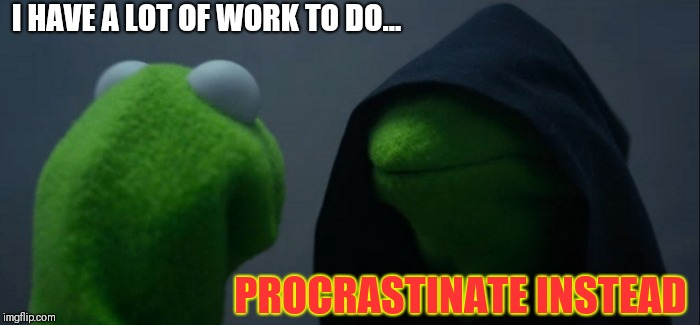 Evil Kermit | I HAVE A LOT OF WORK TO DO... PROCRASTINATE INSTEAD | image tagged in memes,evil kermit | made w/ Imgflip meme maker