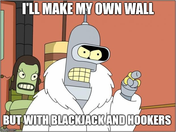 Bender |  I'LL MAKE MY OWN WALL; BUT WITH BLACKJACK AND HOOKERS | image tagged in memes,bender | made w/ Imgflip meme maker