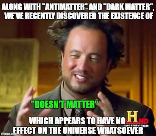 "A new substance which explains both Hollywood and Washington DC |  ALONG WITH ""ANTIMATTER"" AND ""DARK MATTER"", WE'VE RECENTLY DISCOVERED THE EXISTENCE OF; ""DOESN'T MATTER""; WHICH APPEARS TO HAVE NO EFFECT ON THE UNIVERSE WHATSOEVER 