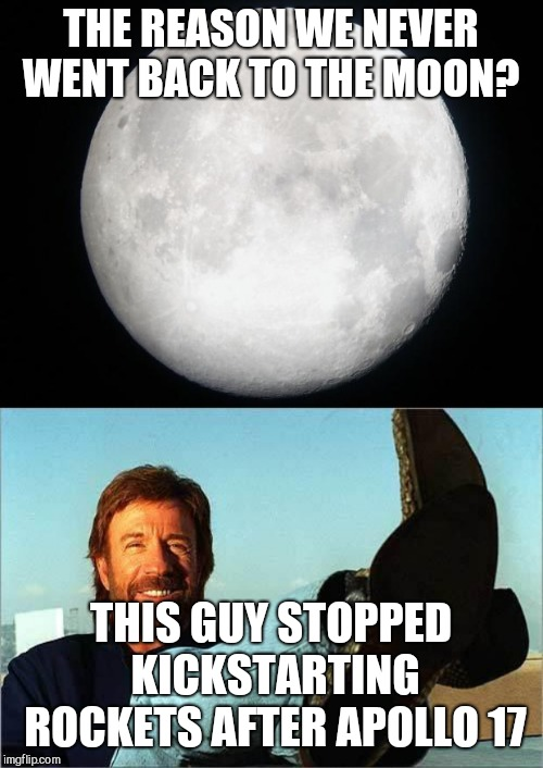 THE REASON WE NEVER WENT BACK TO THE MOON? THIS GUY STOPPED KICKSTARTING ROCKETS AFTER APOLLO 17 | image tagged in chuck norris says,full moon | made w/ Imgflip meme maker