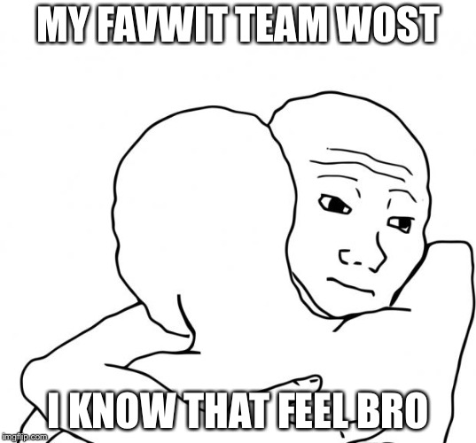 I Know That Feel Bro | MY FAVWIT TEAM WOST I KNOW THAT FEEL BRO | image tagged in memes,i know that feel bro | made w/ Imgflip meme maker