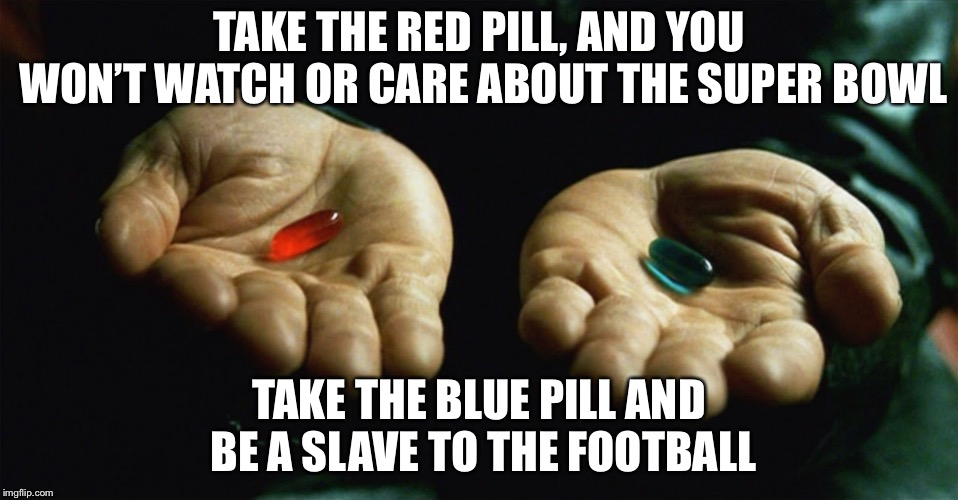 Red pill blue pill | TAKE THE RED PILL, AND YOU WON'T WATCH OR CARE ABOUT THE SUPER BOWL TAKE THE BLUE PILL AND BE A SLAVE TO THE FOOTBALL | image tagged in red pill blue pill | made w/ Imgflip meme maker