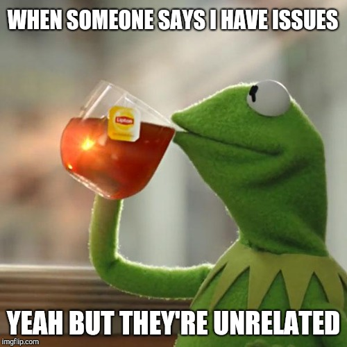 Kermit drinking tea | WHEN SOMEONE SAYS I HAVE ISSUES YEAH BUT THEY'RE UNRELATED | image tagged in memes,but thats none of my business,kermit the frog,but that's none of my business,none of my business | made w/ Imgflip meme maker