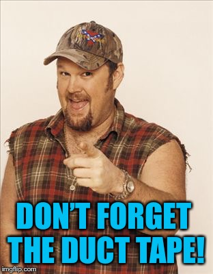 Larry The Cable Guy | DON'T FORGET THE DUCT TAPE! | image tagged in larry the cable guy | made w/ Imgflip meme maker