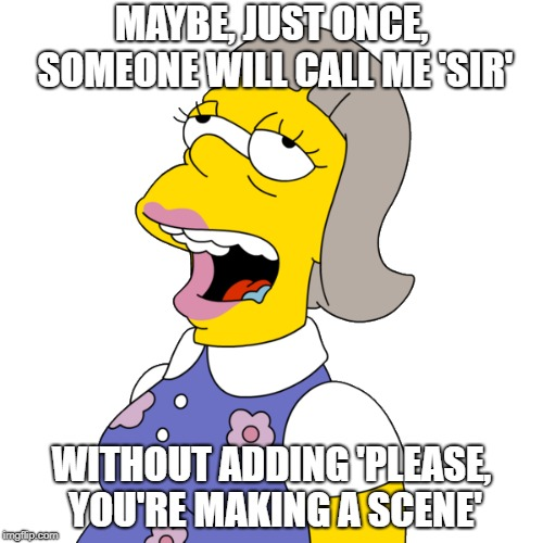 MAYBE, JUST ONCE, SOMEONE WILL CALL ME 'SIR' WITHOUT ADDING 'PLEASE, YOU'RE MAKING A SCENE' | image tagged in thesimpsons,transgender,lgbt,that'sma'am,thatsmaam,helooklikeaman | made w/ Imgflip meme maker