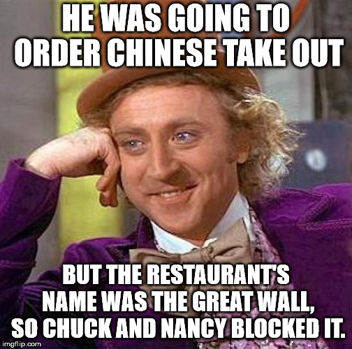 Creepy Condescending Wonka Meme | HE WAS GOING TO ORDER CHINESE TAKE OUT BUT THE RESTAURANT'S NAME WAS THE GREAT WALL, SO CHUCK AND NANCY BLOCKED IT. | image tagged in memes,creepy condescending wonka | made w/ Imgflip meme maker