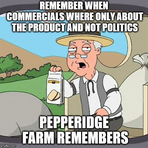 Pepperidge Farm Remembers | REMEMBER WHEN COMMERCIALS WHERE ONLY ABOUT THE PRODUCT AND NOT POLITICS PEPPERIDGE FARM REMEMBERS | image tagged in memes,pepperidge farm remembers | made w/ Imgflip meme maker