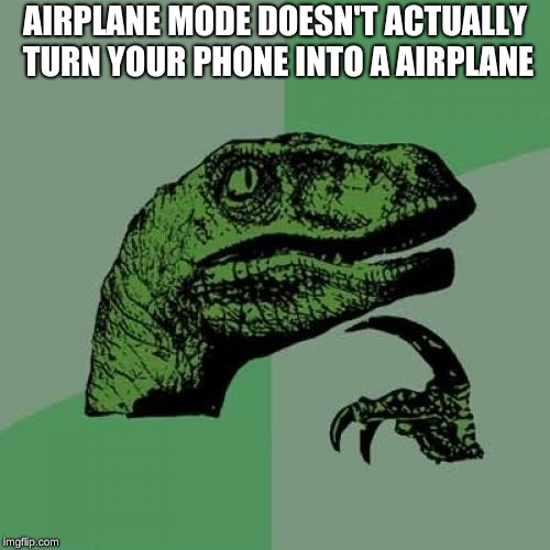 Philosoraptor | AIRPLANE MODE DOESN'T ACTUALLY TURN YOUR PHONE INTO A AIRPLANE | image tagged in memes,philosoraptor | made w/ Imgflip meme maker