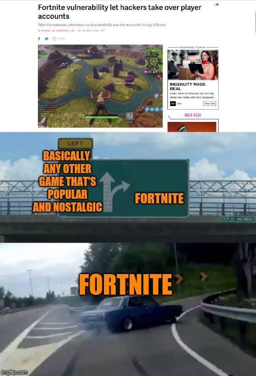 good thing they patched it (I just hope my account is safe) | BASICALLY ANY OTHER GAME THAT'S POPULAR AND NOSTALGIC FORTNITE FORTNITE | image tagged in memes,left exit 12 off ramp,why,hackers,fortnite | made w/ Imgflip meme maker