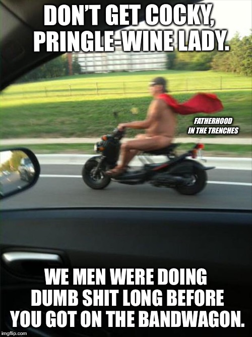 Still #1 | DON'T GET COCKY, PRINGLE-WINE LADY. WE MEN WERE DOING DUMB SHIT LONG BEFORE YOU GOT ON THE BANDWAGON. FATHERHOOD IN THE TRENCHES | image tagged in drunk,humor | made w/ Imgflip meme maker