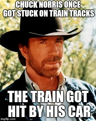 Chuck Norris Meme | CHUCK NORRIS ONCE GOT STUCK ON TRAIN TRACKS THE TRAIN GOT HIT BY HIS CAR | image tagged in memes,chuck norris | made w/ Imgflip meme maker