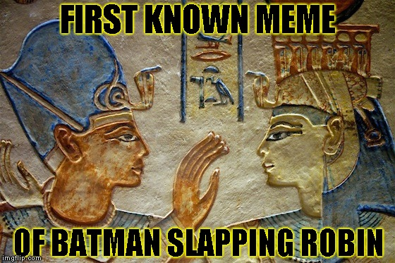 Inspired by FishExterminator | FIRST KNOWN MEME OF BATMAN SLAPPING ROBIN | image tagged in egypt,batman slapping robin | made w/ Imgflip meme maker