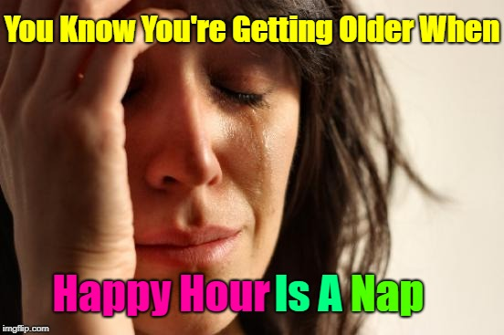 There are times I fantasize about sleeping | You Know You're Getting Older When Happy Hour Is A Nap | image tagged in memes,first world problems,napping,sleep,sleepy,bed | made w/ Imgflip meme maker