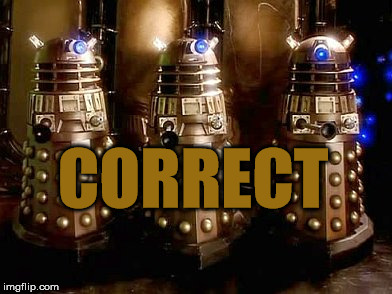 CORRECT | image tagged in daleks | made w/ Imgflip meme maker