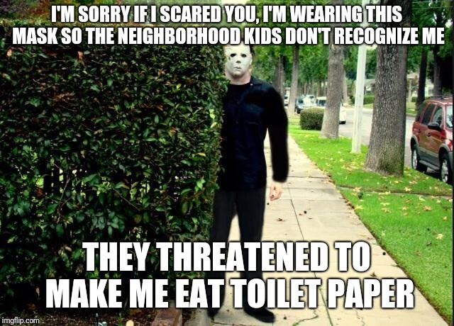 Michael Myers Bush Stalking | I'M SORRY IF I SCARED YOU, I'M WEARING THIS MASK SO THE NEIGHBORHOOD KIDS DON'T RECOGNIZE ME THEY THREATENED TO MAKE ME EAT TOILET PAPER | image tagged in michael myers bush stalking | made w/ Imgflip meme maker