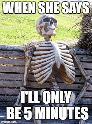 Waiting Skeleton Meme | WHEN SHE SAYS I'LL ONLY BE 5 MINUTES | image tagged in memes,waiting skeleton | made w/ Imgflip meme maker