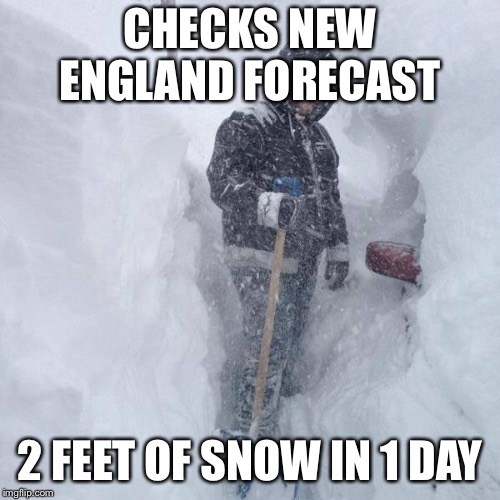 SNOW!!! | CHECKS NEW ENGLAND FORECAST 2 FEET OF SNOW IN 1 DAY | image tagged in snow | made w/ Imgflip meme maker
