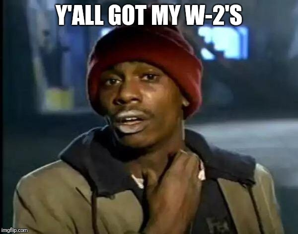 Y'all Got Any More Of That | Y'ALL GOT MY W-2'S | image tagged in memes,y'all got any more of that | made w/ Imgflip meme maker