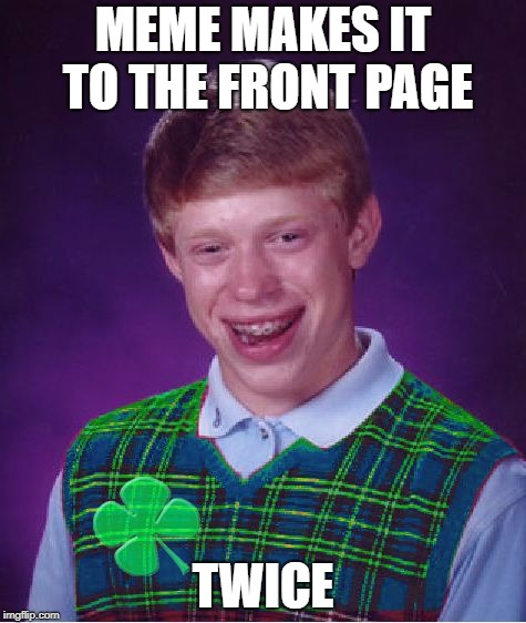 good luck brian | MEME MAKES IT TO THE FRONT PAGE TWICE | image tagged in good luck brian,memes,front page,bad luck brian | made w/ Imgflip meme maker