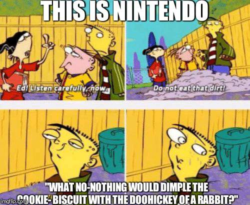 "Ed Edd n Eddy Listen carefully | THIS IS NINTENDO ""WHAT NO-NOTHING WOULD DIMPLE THE COOKIE- BISCUIT WITH THE DOOHICKEY OF A RABBIT?"" 