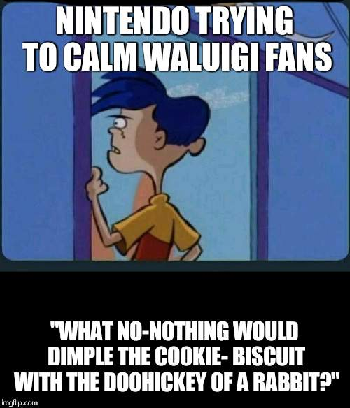 "Ed Edd n eddy Rolf | NINTENDO TRYING TO CALM WALUIGI FANS ""WHAT NO-NOTHING WOULD DIMPLE THE COOKIE- BISCUIT WITH THE DOOHICKEY OF A RABBIT?"" 