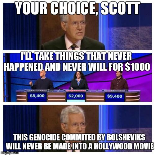 What is the Holodomor | YOUR CHOICE, SCOTT I'LL TAKE THINGS THAT NEVER HAPPENED AND NEVER WILL FOR $1000 THIS GENOCIDE COMMITED BY BOLSHEVIKS WILL NEVER BE MADE INT | image tagged in jeopardy,hypocrisy,hollywood liberals,hollywood,genocide | made w/ Imgflip meme maker