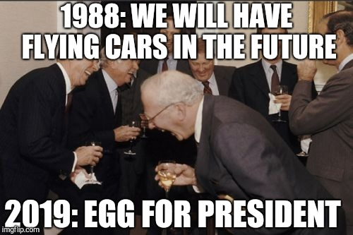 Laughing Men In Suits | 1988: WE WILL HAVE FLYING CARS IN THE FUTURE 2019: EGG FOR PRESIDENT | image tagged in memes,laughing men in suits,egg | made w/ Imgflip meme maker