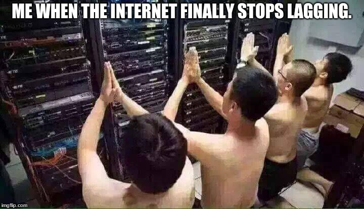 Internet: the one thing that can't be perfected | ME WHEN THE INTERNET FINALLY STOPS LAGGING. | image tagged in praying to the server gods,internet,lag,other,well this is awkward | made w/ Imgflip meme maker