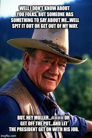 John Wayne | WELL I DON'T KNOW ABOUT YOU FOLKS, BUT SOMEONE HAS SOMETHING TO SAY ABOUT ME...WELL SPIT IT OUT OR GET OUT OF MY WAY. BUT, HEY MULLER...#### | image tagged in john wayne | made w/ Imgflip meme maker