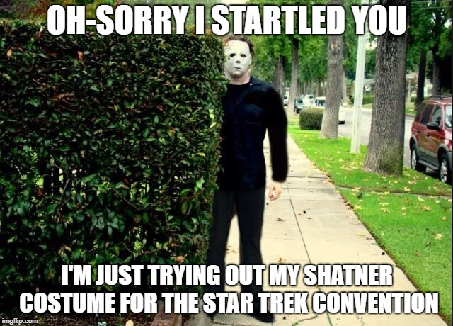Michael Myers Bush Stalking | OH-SORRY I STARTLED YOU I'M JUST TRYING OUT MY SHATNER COSTUME FOR THE STAR TREK CONVENTION | image tagged in michael myers bush stalking | made w/ Imgflip meme maker