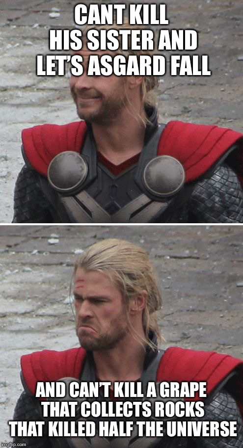 Thor happy then sad | CANT KILL HIS SISTER AND LET'S ASGARD FALL AND CAN'T KILL A GRAPE THAT COLLECTS ROCKS THAT KILLED HALF THE UNIVERSE | image tagged in thor happy then sad | made w/ Imgflip meme maker