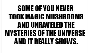 A Worthwhile Trip | SOME OF YOU NEVER TOOK MAGIC MUSHROOMS AND UNRAVELED THE MYSTERIES OF THE UNIVERSE   AND IT REALLY SHOWS. | image tagged in some of you never,magic mushrooms,mushrooms,universal knowledge,open the gate a little,bucket list | made w/ Imgflip meme maker