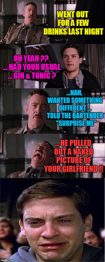 Peter Parker Cry | WENT OUT FOR A FEW DRINKS LAST NIGHT OH YEAH ?? ... HAD YOUR USUAL ... GIN & TONIC ? ...NAH, WANTED SOMETHING DIFFERENT ... TOLD THE BARTEND | image tagged in memes,peter parker cry | made w/ Imgflip meme maker
