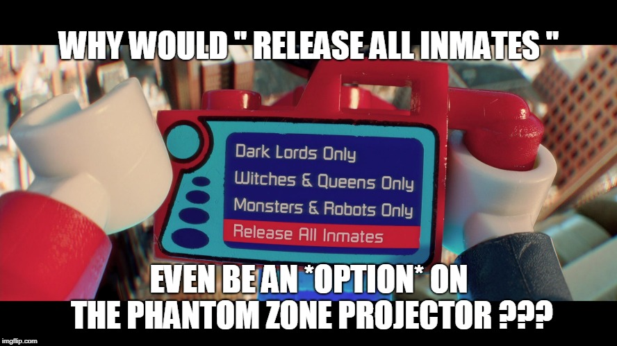 "WHY WOULD "" RELEASE ALL INMATES ""; EVEN BE AN *OPTION* ON THE PHANTOM ZONE PROJECTOR ??? 