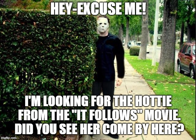"Michael Myers Bush Stalking | HEY-EXCUSE ME! I'M LOOKING FOR THE HOTTIE FROM THE ""IT FOLLOWS"" MOVIE. DID YOU SEE HER COME BY HERE? 