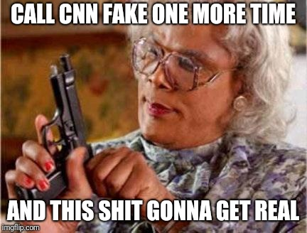 Madea | CALL CNN FAKE ONE MORE TIME AND THIS SHIT GONNA GET REAL | image tagged in madea | made w/ Imgflip meme maker