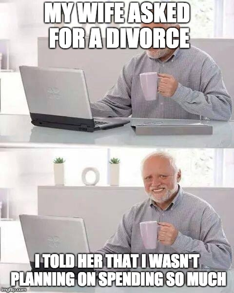 DIVORCE | MY WIFE ASKED FOR A DIVORCE I TOLD HER THAT I WASN'T PLANNING ON SPENDING SO MUCH | image tagged in memes,hide the pain harold,divorce,wife,wedding,funny | made w/ Imgflip meme maker