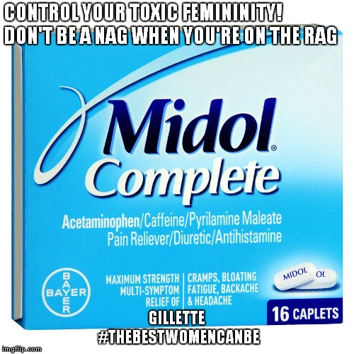 CONTROL YOUR TOXIC FEMININITY! DON'T BE A NAG WHEN YOU'RE ON THE RAG GILLETTE #THEBESTWOMENCANBE | image tagged in midol | made w/ Imgflip meme maker