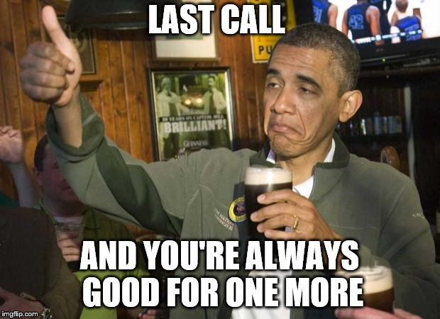 Obama beer | LAST CALL AND YOU'RE ALWAYS GOOD FOR ONE MORE | image tagged in obama beer | made w/ Imgflip meme maker